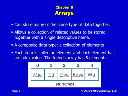 © 2012 EMC Publishing, LLC Slide 1 Chapter 8 Arrays  Can store many of the same type of data together.  Allows a collection of related values to be stored.