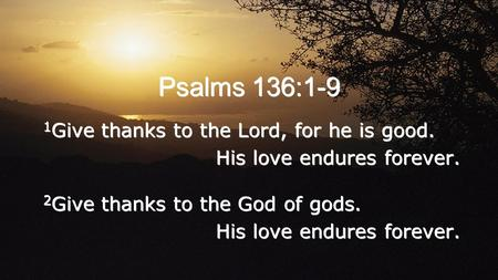 Psalms 136:1-9 1 Give thanks to the Lord, for he is good. His love endures forever. 2 Give thanks to the God of gods. His love endures forever. 1 Give.
