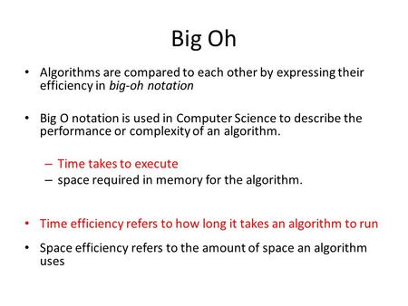 Big Oh Algorithms are compared to each other by expressing their efficiency in big-oh notation Big O notation is used in Computer Science to describe the.
