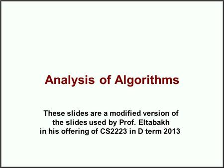 Analysis of Algorithms These slides are a modified version of the slides used by Prof. Eltabakh in his offering of CS2223 in D term 2013.