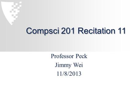 Compsci 201 Recitation 11 Professor Peck Jimmy Wei 11/8/2013.