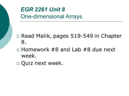 EGR 2261 Unit 8 One-dimensional Arrays  Read Malik, pages 519-549 in Chapter 8.  Homework #8 and Lab #8 due next week.  Quiz next week.