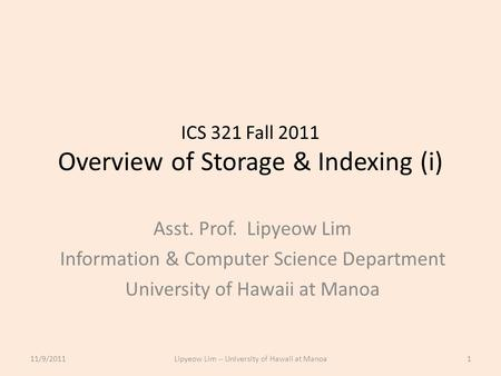 ICS 321 Fall 2011 Overview of Storage & Indexing (i) Asst. Prof. Lipyeow Lim Information & Computer Science Department University of Hawaii at Manoa 11/9/20111Lipyeow.