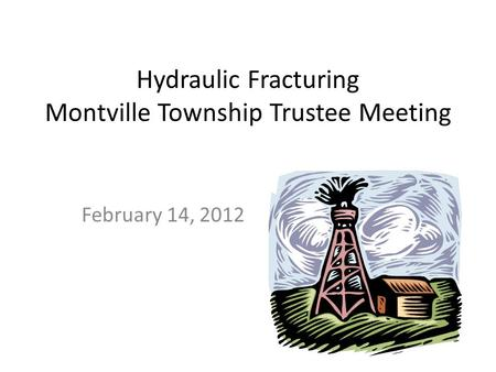 Hydraulic Fracturing Montville Township Trustee Meeting February 14, 2012.