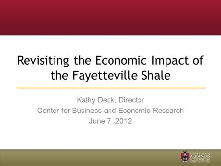 Revisiting the Economic Impact of the Fayetteville Shale Kathy Deck, Director Center for Business and Economic Research June 7, 2012.