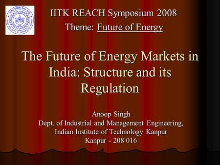 The Future of Energy Markets in India: Structure and its Regulation Anoop Singh Dept. of Industrial and Management Engineering, Indian Institute of Technology.