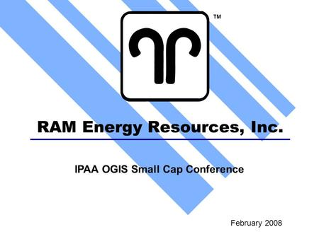 RAM Energy Resources, Inc. February 2008 TM IPAA OGIS Small Cap Conference.