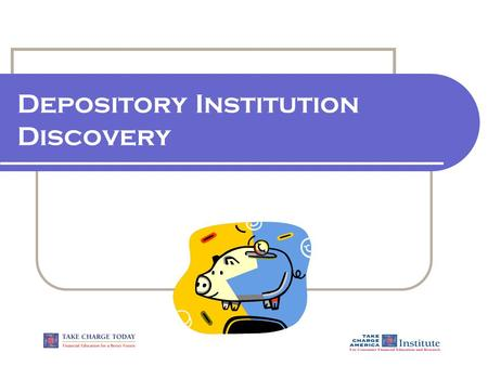 Depository Institution Discovery. 1.2.1.G1 © Take Charge Today – Revised April 2006– Depository Institution Discovery – Slide 2 Funded by a grant from.