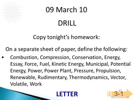IOT POLY ENGINEERING 3-1 DRILL 09 March 10 Copy tonight's homework: On a separate sheet of paper, define the following: Combustion, Compression, Conservation,