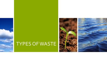 TYPES OF WASTE. 2 WASTE According to EPA, U.S. produces 11 billion tons of solid waste annually. About half is agricultural waste. More than one-third.