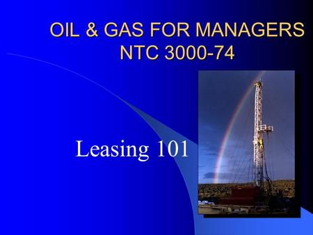 OIL & GAS FOR MANAGERS NTC 3000-74 Leasing 101. Oil & Gas for Mangers Leasing: Statistics 2001 94,000 onshore Federal wells 11% domestic natural gas production.