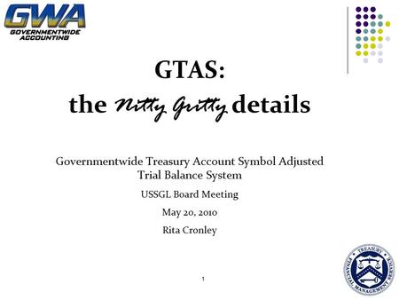 1 GTAS: the Nitty Gritty details Governmentwide Treasury Account Symbol Adjusted Trial Balance System USSGL Board Meeting May 20, 2010 Rita Cronley.