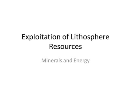Exploitation of Lithosphere Resources Minerals and Energy.