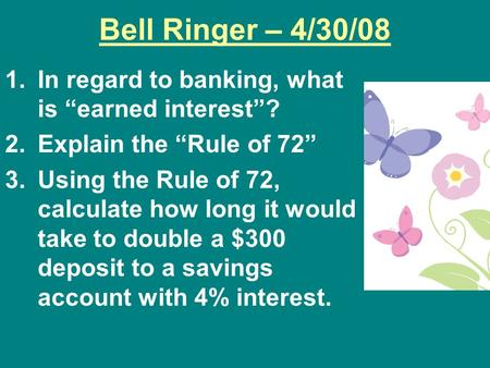 "Bell Ringer – 4/30/08 1.In regard to banking, what is ""earned interest""? 2.Explain the ""Rule of 72"" 3.Using the Rule of 72, calculate how long it would."