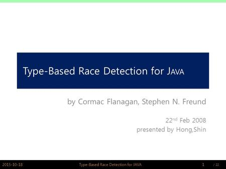 / PSWLAB Type-Based Race Detection for J AVA by Cormac Flanagan, Stephen N. Freund 22 nd Feb 2008 presented by Hong,Shin 2015-10-181Type-Based.