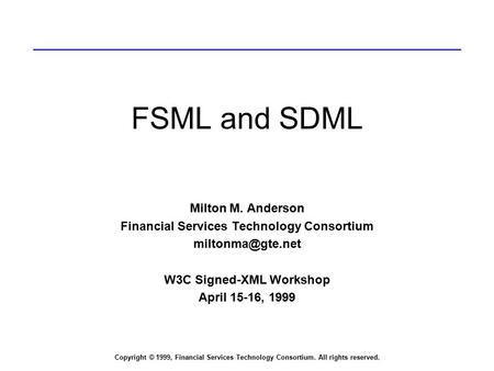 Copyright © 1999, Financial Services Technology Consortium. All rights reserved. FSML and SDML Milton M. Anderson Financial Services Technology Consortium.