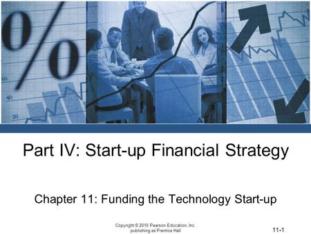 11-1 Copyright © 2010 Pearson Education, Inc. publishing as Prentice Hall Part IV: Start-up Financial Strategy Chapter 11: Funding the Technology Start-up.