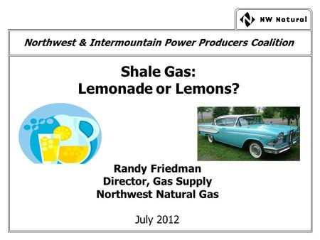 Northwest & Intermountain Power Producers Coalition Shale Gas: Lemonade or Lemons? Randy Friedman Director, Gas Supply Northwest Natural Gas July 2012.