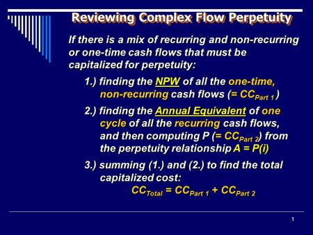 1 Reviewing Complex Flow Perpetuity If there is a mix of recurring and non-recurring or one-time cash flows that must be capitalized for perpetuity: 1.)