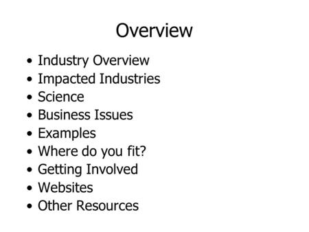 Overview Industry Overview Impacted Industries Science Business Issues Examples Where do you fit? Getting Involved Websites Other Resources.