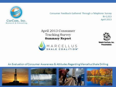 Consumer Feedback Gathered Through a Telephone Survey N=1,013 April 2013 An Evaluation of Consumer Awareness & Attitudes Regarding Marcellus Shale Drilling.