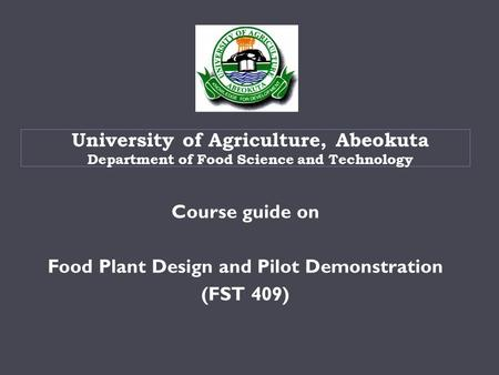 Course guide on Food Plant Design and Pilot Demonstration (FST 409) University of Agriculture, Abeokuta Department of Food Science and Technology.