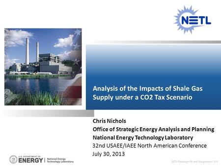 32nd USAEE/IAEE North American Conference July 30, 2013 Analysis of the Impacts of Shale Gas Supply under a CO2 Tax Scenario NETL Pittsburgh PA and Morgantown.