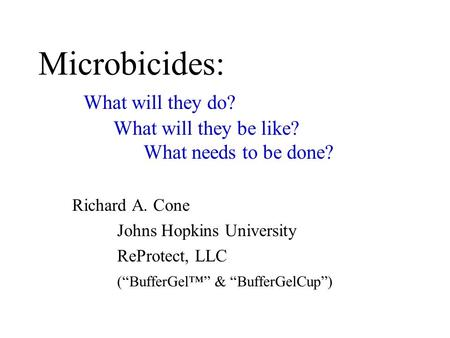 "Microbicides: What will they do? What will they be like? What needs to be done? Richard A. Cone Johns Hopkins University ReProtect, LLC (""BufferGel™"" &"