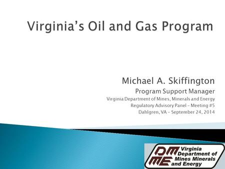 Michael A. Skiffington Program Support Manager Virginia Department of Mines, Minerals and Energy Regulatory Advisory Panel – Meeting #5 Dahlgren, VA –