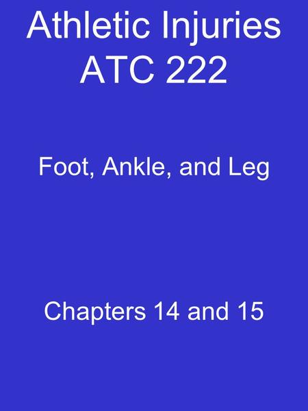 Athletic Injuries ATC 222 Foot, Ankle, and Leg Chapters 14 and 15.