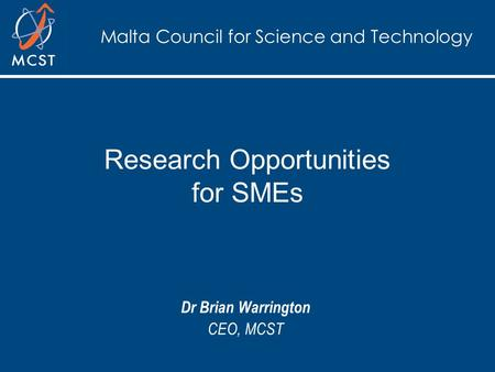 Malta Council for Science and Technology Research Opportunities for SMEs Dr Brian Warrington CEO, MCST.