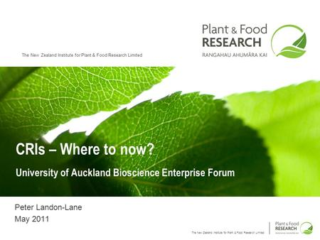 The New Zealand Institute for Plant & Food Research Limited CRIs – Where to now? University of Auckland Bioscience Enterprise Forum Peter Landon-Lane May.