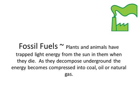 Fossil Fuels ~ Plants and animals have trapped light energy from the sun in them when they die. As they decompose underground the energy becomes compressed.