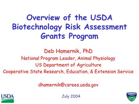 Overview of the USDA Biotechnology Risk Assessment Grants Program Deb Hamernik, PhD National Program Leader, Animal Physiology US Department of Agriculture.