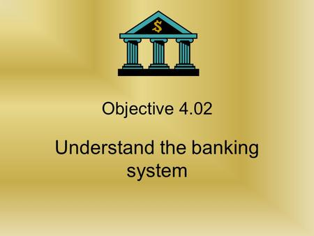 Objective 4.02 Understand the banking system Classification of financial institutions.