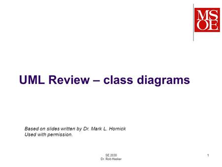 UML Review – class diagrams SE 2030 Dr. Rob Hasker 1 Based on slides written by Dr. Mark L. Hornick Used with permission.
