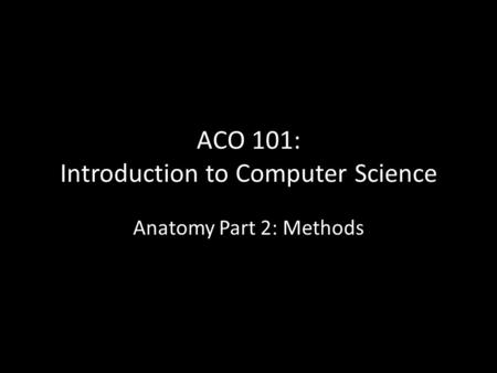 ACO 101: Introduction to Computer Science Anatomy Part 2: Methods.
