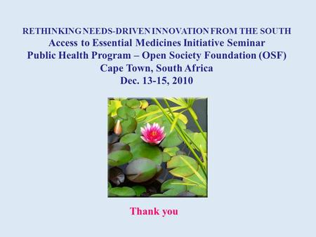 RETHINKING NEEDS-DRIVEN INNOVATION FROM THE SOUTH Access to Essential Medicines Initiative Seminar Public Health Program – Open Society Foundation (OSF)