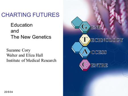CHARTING FUTURES Education and The New Genetics Suzanne Cory Walter and Eliza Hall Institute of Medical Research 20/5/04.