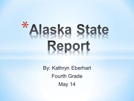 By: Kathryn Eberhart Fourth Grade May 14. * State Capital: Junea * State Flower: Forget-me-not * * State Tree: Sitka Spruce * State Bird: Willow ptarmigan.