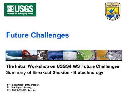 U.S. Department of the Interior U.S. Geological Survey U.S. Fish & Wildlife Service Future Challenges The Initial Workshop on USGS/FWS Future Challenges.