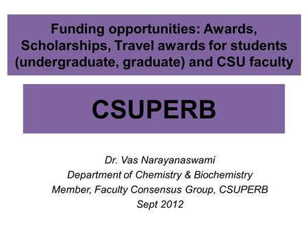 CSUPERB Dr. Vas Narayanaswami Department of Chemistry & Biochemistry Member, Faculty Consensus Group, CSUPERB Sept 2012 Funding opportunities: Awards,