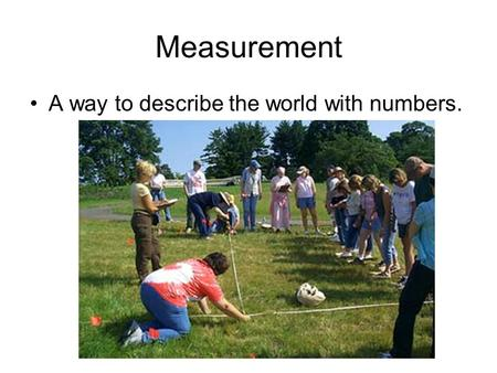 Measurement A way to describe the world with numbers.