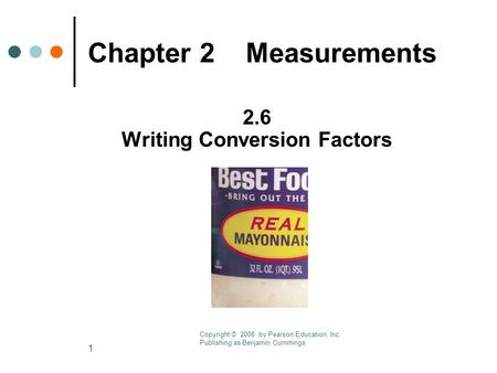 1 Chapter 2 Measurements 2.6 Writing Conversion Factors Copyright © 2008 by Pearson Education, Inc. Publishing as Benjamin Cummings.