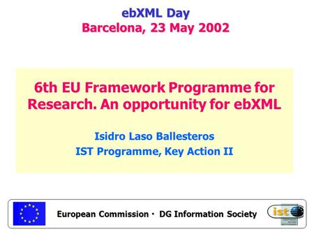 European Commission DG Information Society ebXML Day Barcelona, 23 May 2002 6th EU Framework Programme for Research. An opportunity for ebXML Isidro Laso.