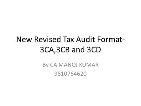 New Revised Tax Audit Format- 3CA,3CB and 3CD By CA MANOJ KUMAR 9810764620.