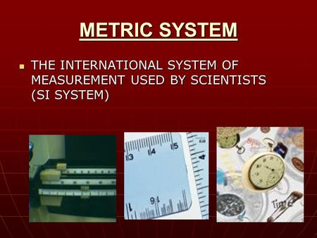 METRIC SYSTEM THE INTERNATIONAL SYSTEM OF MEASUREMENT USED BY SCIENTISTS (SI SYSTEM) THE INTERNATIONAL SYSTEM OF MEASUREMENT USED BY SCIENTISTS (SI SYSTEM)
