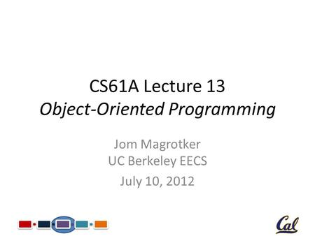 CS61A Lecture 13 Object-Oriented Programming Jom Magrotker UC Berkeley EECS July 10, 2012.