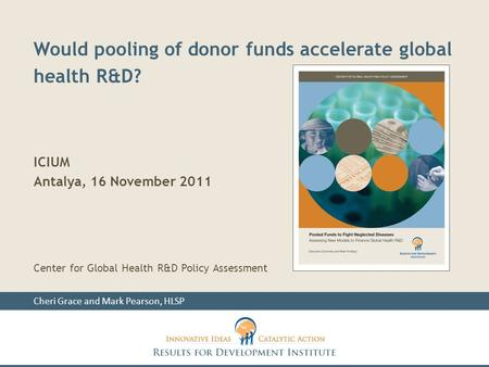 Would pooling of donor funds accelerate global health R&D? ICIUM Antalya, 16 November 2011 Center for Global Health R&D Policy Assessment Cheri Grace and.