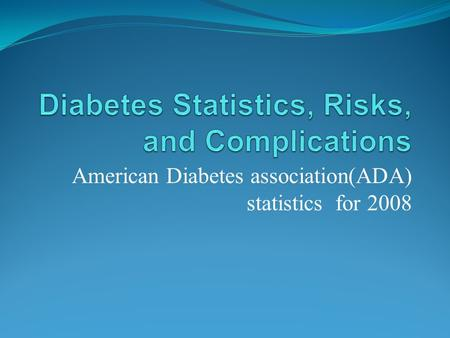 American Diabetes association(ADA) statistics for 2008.